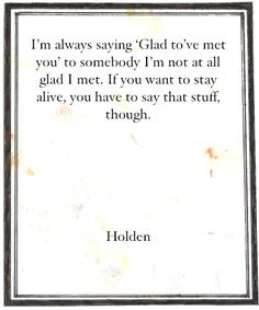 """I'm always saying """"Glad to've met you"""" to somebody I'm not at all glad I met. If you want to stay alive, you have to say that stuff though. Holden – from Catcher in the Rye by J D Salinger"""