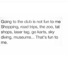 Absolutely. I was never into the club/bar scene. I never partied in high school..I studied and played sports. I'm very outgoing and l love to do fun things with my kids. I will always be a kid at heart<3 Never a dull moment.