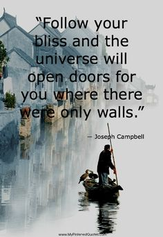 """Follow Your Bliss and The Universe Will Open Doors For You Where There Were Only Walls."" -Joseph Campbell"