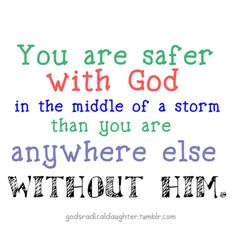 You are safer with God in the middle of a storm than you are anywhere else without Him!