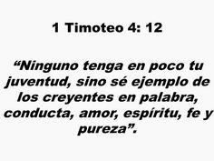 1 Timoteo 4:12 Ninguno tenga en poco tu juventud, sino sé ejemplo de los creyentes en palabra, conducta, amor, espíritu, fe y pureza.