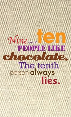 I mean everyone really loves chocolate. Deep down they can't deny it.