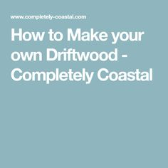 How to Make your own Driftwood - Completely Coastal