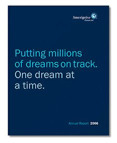 Russell Design | Ameriprise Financial Annual Report 2006  As a new company spun off from American Express, Ameriprise Financial worked hard to quickly build its brand. Corporate publications, including the annual report, used the same brand elements as did the firm's advertising, ensuring that the investment community received the same messages as consumers, building the corporate brand as consumer awareness increased.