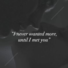 I never wanted more, until I met you!