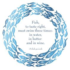 """""""Fish, to taste right, must swim three times - in water, in butter and in wine."""" --Polish proverb. (recipemarketing.com)"""