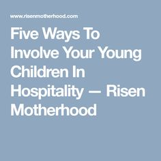 Five Ways To Involve Your Young Children In Hospitality — Risen Motherhood