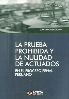 La prueba prohibida y la nulidad de actuados : en el proceso penal peruano / Juan Humberto Sánchez Córdova. / 345.3 S21