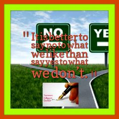 It is better to say no to what we like than say yes to what we don't.