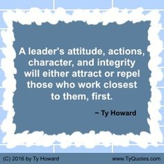 A leader's attitude, actions, character, and integrity will either attract or repel those who work closest to them, first. ~ Ty Howard ________________________________________________________ Leadership Quotes. Quotes for Leaders. Leadership Development. Leadership Skills. Leadership Tips. Quotes on Leadership. Motivation Magazine. Ty Howard. ( MOTIVATIONmagazine.com )