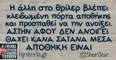 Η άλλη στο θρίλερ βλέπει κλειδωμένη πόρτα αποθήκης και προσπαθεί να την ανοίξει. ΑΣΤΗΝ ΑΦΟΥ ΔΕΝ ΑΝΟΙΓΕΙ ΘΑΧΕΙ ΚΑΝΑ ΣΑΤΑΝΑ ΜΕΣΑ ΑΠΟΘΗΚΗ ΕΙΝΑΙ Greek Memes, Funny Greek Quotes, Funny Picture Quotes, Funny Images, Funny Pictures, Just Kidding, True Words, Just For Laughs, Funny Cute