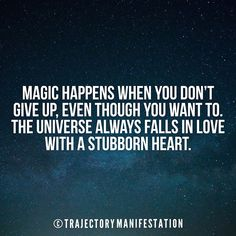 Magic happens when you don't give up even though you want to. The universe always falls in love with a stubborn heart.