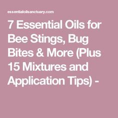 7 Essential Oils for Bee Stings, Bug Bites & More (Plus 15 Mixtures and Application Tips) -