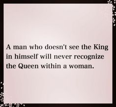 Exactly. And if he doesn't treat you like a queen, he is a FAKER.
