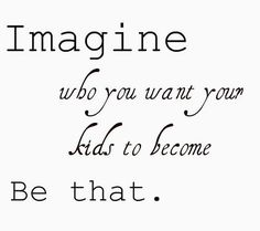 Imagine who you want your kids to become. Be that.