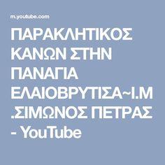 ΠΑΡΑΚΛΗΤΙΚΟΣ ΚΑΝΩΝ ΣΤΗΝ ΠΑΝΑΓΙΑ ΕΛΑΙΟΒΡΥΤΙΣΑ~Ι.Μ.ΣΙΜΩΝΟΣ ΠΕΤΡΑΣ - YouTube Wise Words, Youtube, Word Of Wisdom