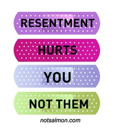 Resentment hurts you not them. Start the forgiveness process... for you and them.