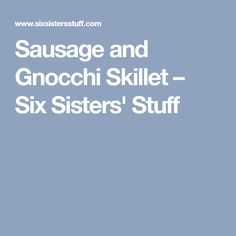 Sausage and Gnocchi Skillet – Six Sisters' Stuff