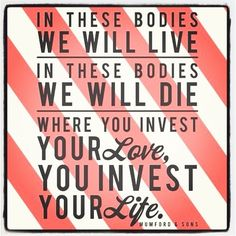 In these bodies we will live.. quote by Mumford & Sons... Invest wisely!