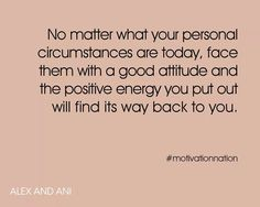 No matter what your personal circumstances are today , face them with a good attitude and the positive energy you put out will find it's way back to you
