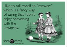 "I like to call myself an ""introvert,"" which is a fancy way of saying that I don't enjoy conversing with the unworthy. 
