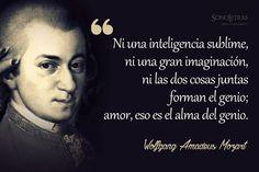 """""""Ni una inteligencia sublime, ni una gran imaginación, ni las dos cosas juntas forman el genio; amor, eso es el alma del genio."""" Wolfgang Amadeus Mozart."""