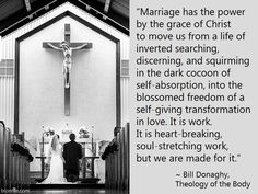 Marriage has the power by the grace of Christ to move us from a life of self-absorption, into the freedom of a self-giving transformation in love. Bill Donaghy