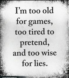 I'm too old for games, too tired to pretend, and too wise for lies. Mom Quotes, Wise Quotes, Quotable Quotes, Words Quotes, Quotes To Live By, Motivational Quotes, Inspirational Quotes, Sayings, The Words