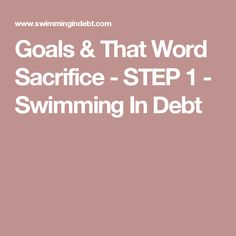 Goals & That Word Sacrifice - STEP 1 - Swimming In Debt