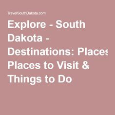 Explore - South Dakota - Destinations: Places to Visit & Things to Do