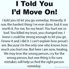 I told you I'd move on! I told you I'd let you go someday. Honestly, it was the hardest thing I've ever done but it was worth it. For me, for my heart. You hurt me so bad. You killed my trust, you changed me.