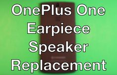 OnePlus One How To Change The Earpiece Speaker - Replacement