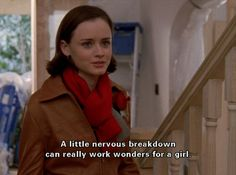 """A little nervous breakdown can really work wonders fora girl."""