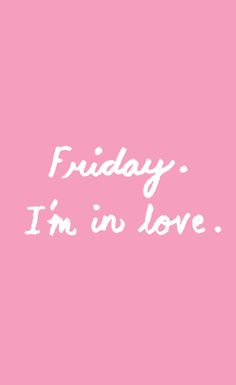 Friday. I'm in love.