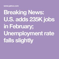 Breaking News:                   U.S. adds 235K jobs in February; Unemployment rate falls slightly
