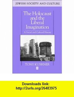 The Holocaust and the Liberal Imagination A Social and Cultural History (Jewish Society and Culture) (9780631194835) Tony Kushner , ISBN-10: 0631194835  , ISBN-13: 978-0631194835 ,  , tutorials , pdf , ebook , torrent , downloads , rapidshare , filesonic , hotfile , megaupload , fileserve
