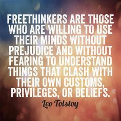 Free thinkers are those who are willing to use their minds without prejudice and without fearing to understand things that clash with their own customs, privileges, or beliefs. Leo Tolstoy.  Free Spirit Girl