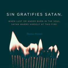 """""""Sin gratifies Satan. When lust or anger burn in the soul, Satan warms himself at this fire."""" (Thomas Watson)"""
