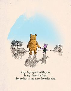 Any day spent with you is my favourite day. So, today is my new favourite day.— Winnie The Pooh, by A. A. Milne.