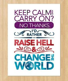 Keep calm and carry on? No thanks. I'd rather raise hell and change the world.