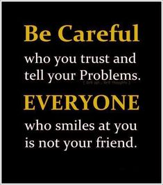 Be careful who you trust and tell your problems. Everyone who smiles at you is not your friend.