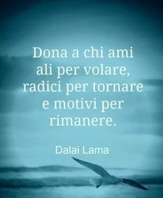Give the ones you love wings to fly, roots to return to and reasons to stay Dalai Lama - Dalai Lama, Words Quotes, Wise Words, Love Quotes, Inspirational Quotes, Dr Amor, Futuro Simple, Italian Quotes, Italian Phrases