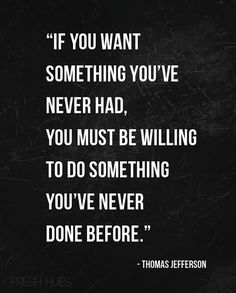 If you want something you've never had, you must be willing to do something you've never done before. ~Thomas Jefferson