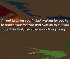 I'm not ignoring you, i'm just waiting for you to realize you mistake and own up to it,