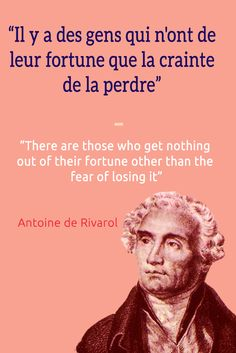 Il y a des gens qui n'ont de leur fortune que la crainte de la perdre.  English Translation: There are those who get nothing out of their fortune other than the fear of losing it. ― Antoine de Rivaro.Visit www.talkinfrench.com for everything you'd love to learn about French language and culture.