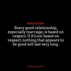 """""""Every good relationship, especially marriage, is based on respect. If it's not based on respect, nothing that appears to be good will last very long."""", Amy Grant"""