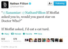 "Nathan Fillion:  If Moffat asked you to, would you guest star on Doctor Who?"" ""If Moffat asked, I'd eat a cat turd."""
