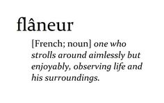 Flâneur [French: n.] One who strolls around aimlessly but enjoyably, observing life and their surroundings.
