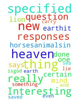 Interesting question, which isn't really specified - Interesting question, which isnt really specified in the Bible. I asked this a while ago, got one or 2 responses, but I think the responses thought I was referring to the present Heaven. I mean the NEW heaven and Earth. The thing is,God says, Behold, I make all things new. Also, The sea is no more, meaning certain things will be done away with.So I wonder, how about animalsGod created them, even before Man;at the Flood,he saved 2 of each…