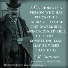 A Catholic is a person who has plucked up courage to face the incredible and inconceivable idea that someone else may be wiser than he is.  --GK Chesterton